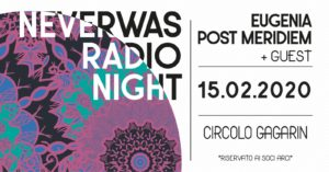 NeverWas Radio Night Circolo Gagarin 15 febbraio 2020 Eugenia Post Meridiem